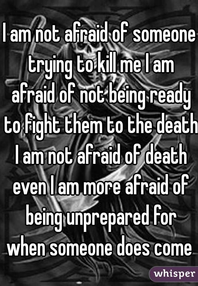 I am not afraid of someone trying to kill me I am afraid of not being ready to fight them to the death I am not afraid of death even I am more afraid of being unprepared for when someone does come