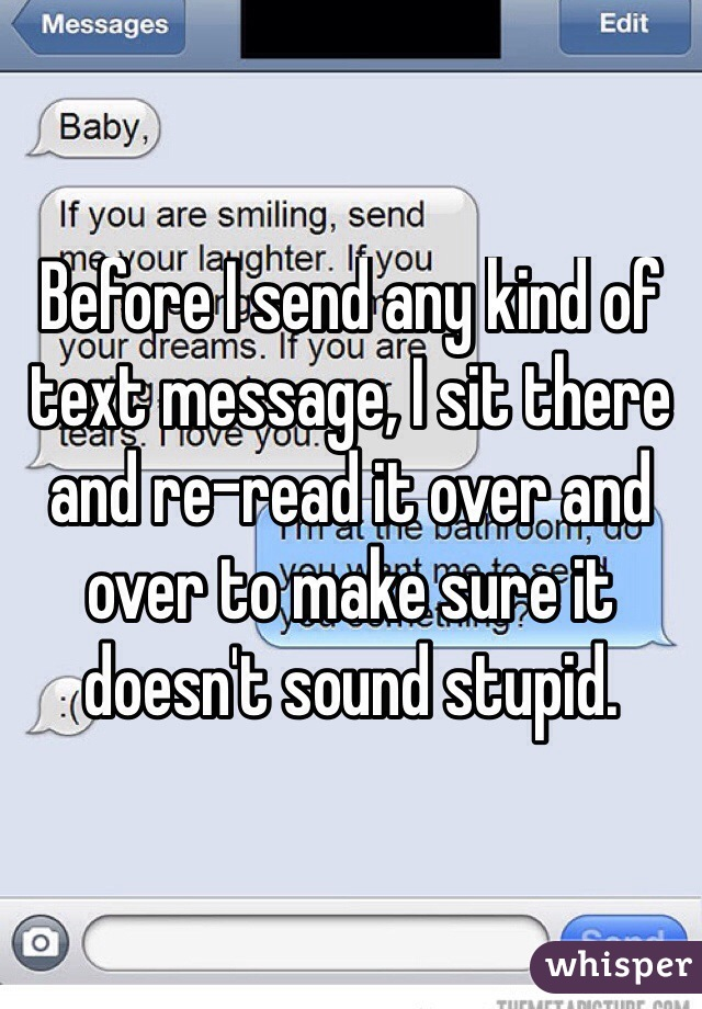 Before I send any kind of text message, I sit there and re-read it over and over to make sure it doesn't sound stupid.
