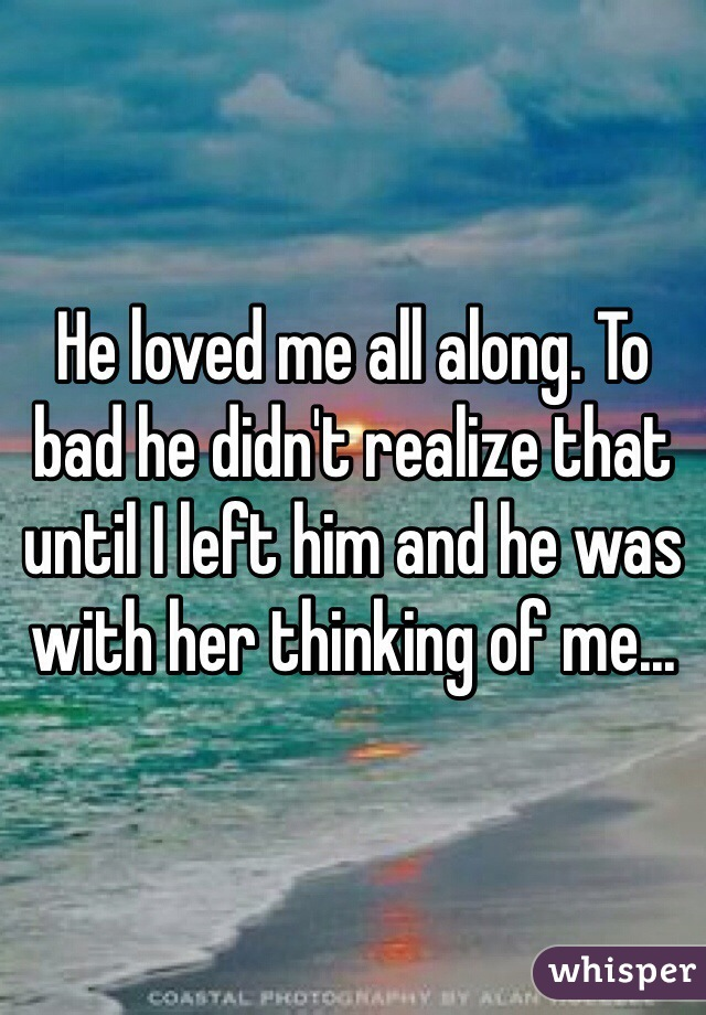 He loved me all along. To bad he didn't realize that until I left him and he was with her thinking of me...