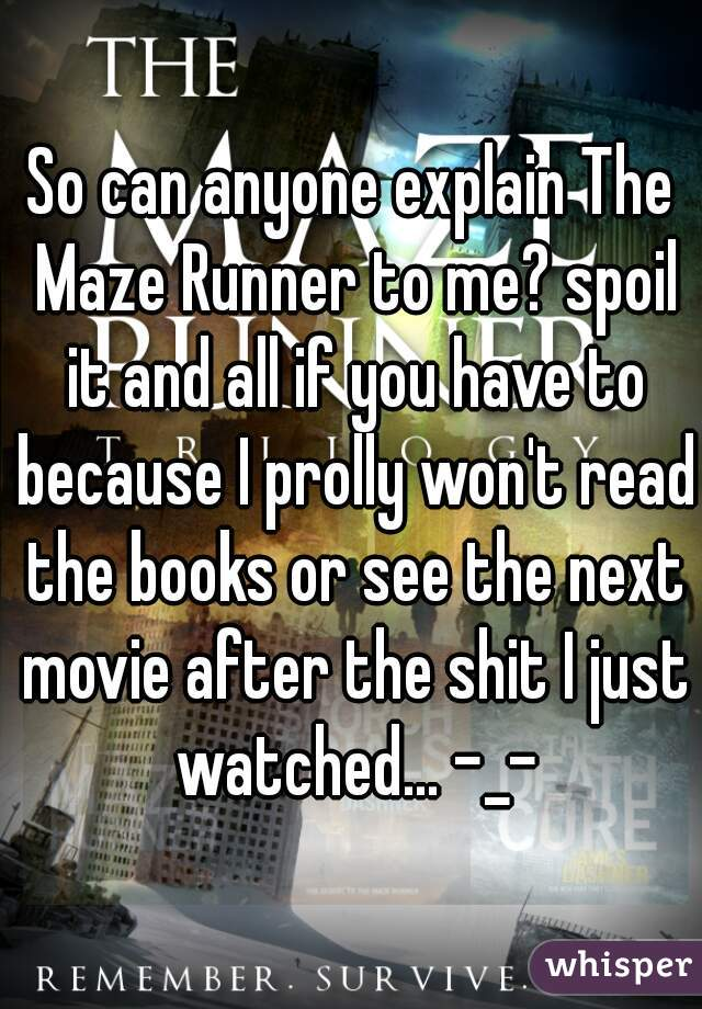 So can anyone explain The Maze Runner to me? spoil it and all if you have to because I prolly won't read the books or see the next movie after the shit I just watched... -_-