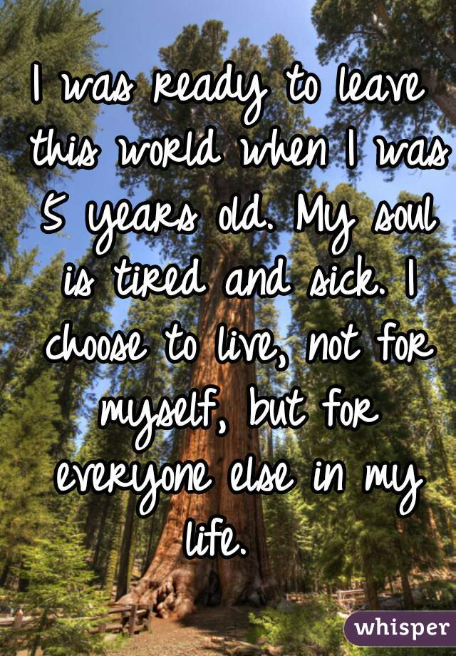 I was ready to leave this world when I was 5 years old. My soul is tired and sick. I choose to live, not for myself, but for everyone else in my life.