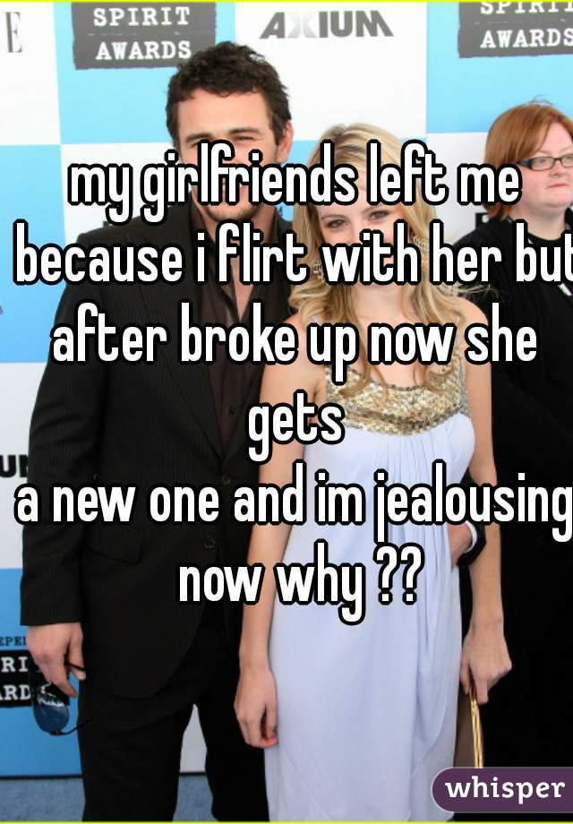 my girlfriends left me because i flirt with her but  after broke up now she gets  a new one and im jealousing now why ??