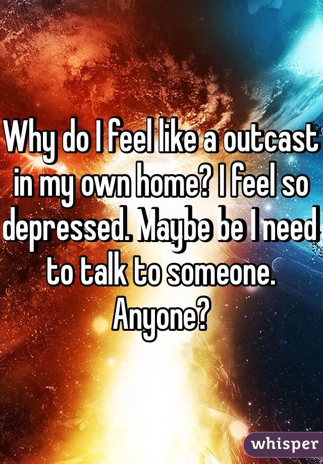 Why do I feel like a outcast in my own home? I feel so depressed. Maybe be I need to talk to someone. Anyone?