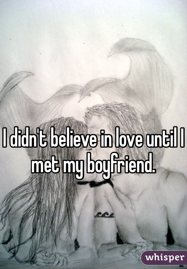 I didn't believe in love until I met my boyfriend.
