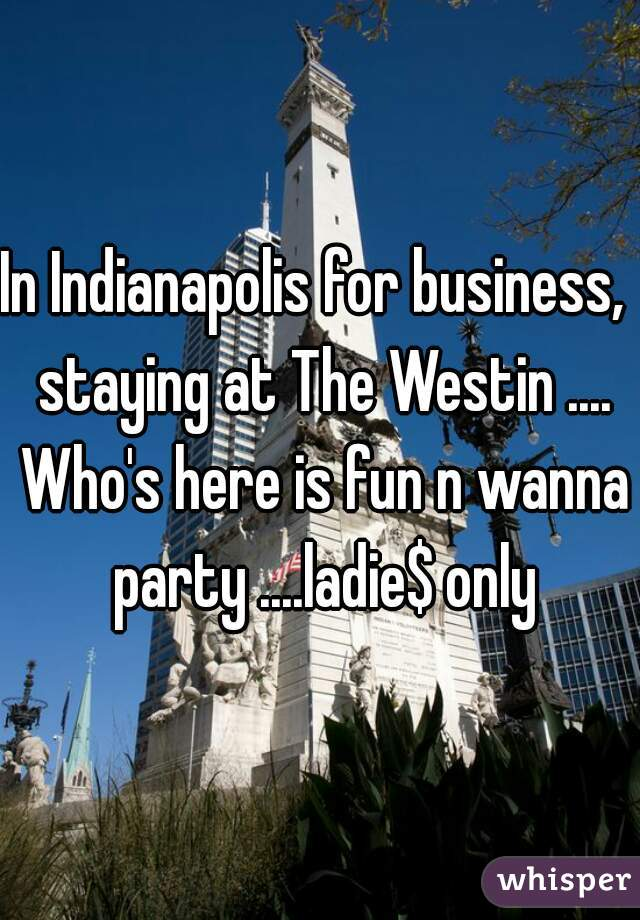 In Indianapolis for business,  staying at The Westin .... Who's here is fun n wanna party ....ladie$ only