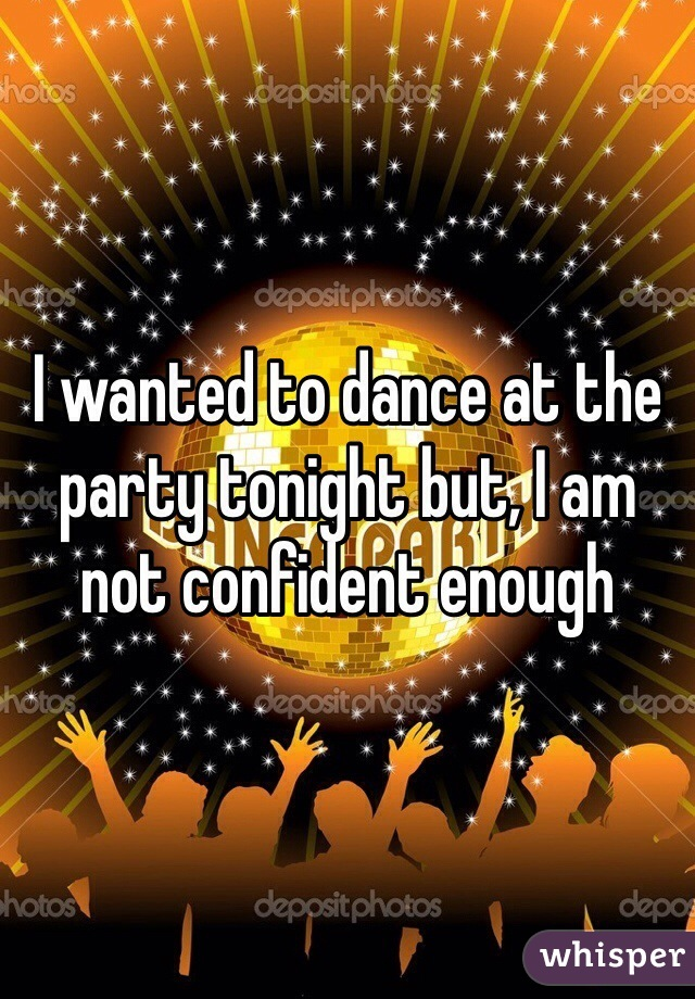 I wanted to dance at the party tonight but, I am not confident enough