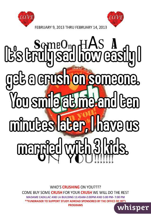 It's truly sad how easily I get a crush on someone.  You smile at me and ten minutes later, I have us married with 3 kids.