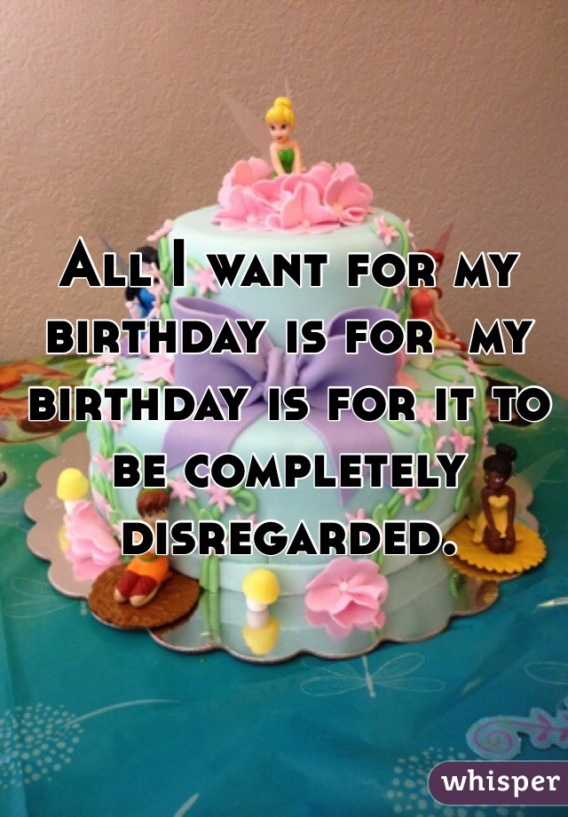 All I want for my birthday is for  my birthday is for it to be completely disregarded.