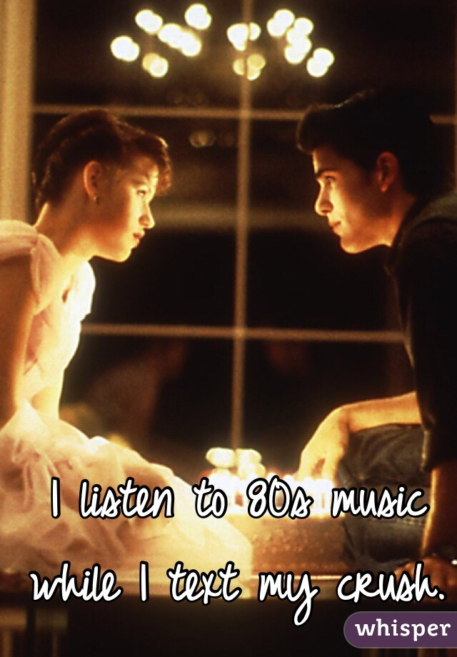 I listen to 80s music while I text my crush.