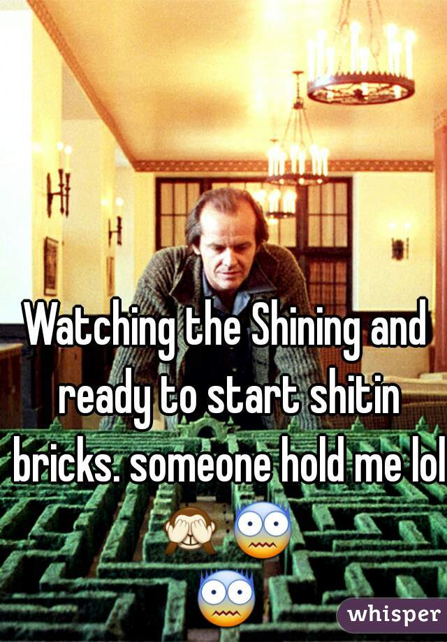Watching the Shining and ready to start shitin bricks. someone hold me lol  🙈😨😨