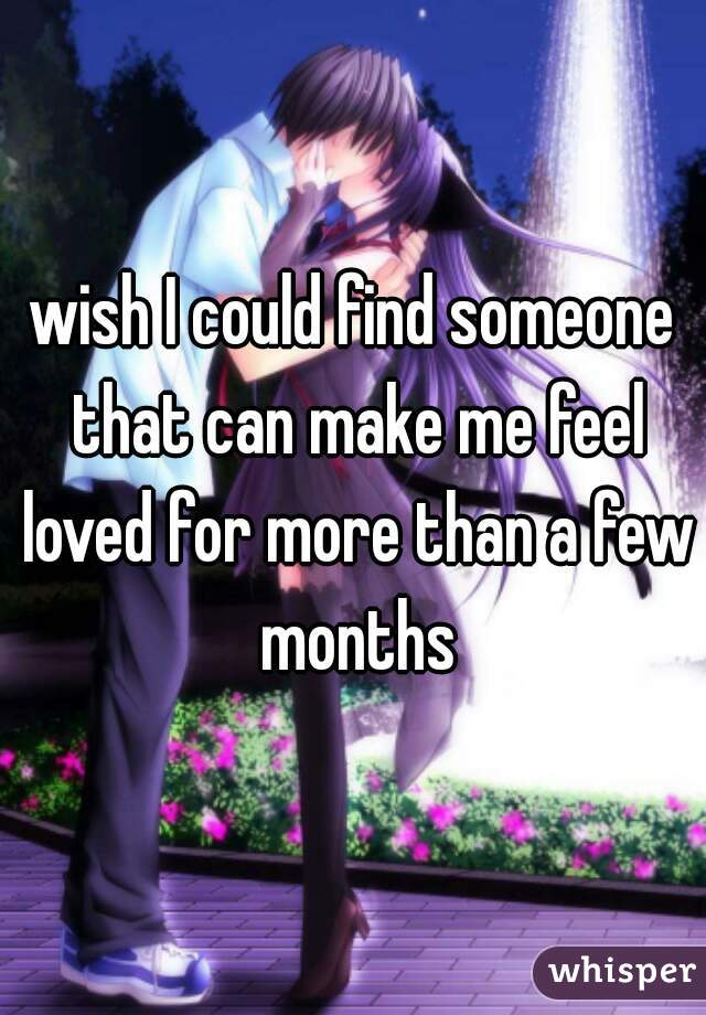 wish I could find someone that can make me feel loved for more than a few months