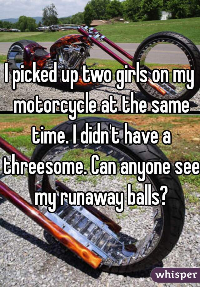 I picked up two girls on my motorcycle at the same time. I didn't have a threesome. Can anyone see my runaway balls?