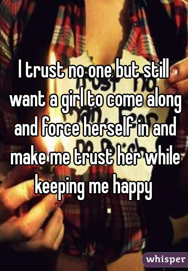 I trust no one but still want a girl to come along and force herself in and make me trust her while keeping me happy