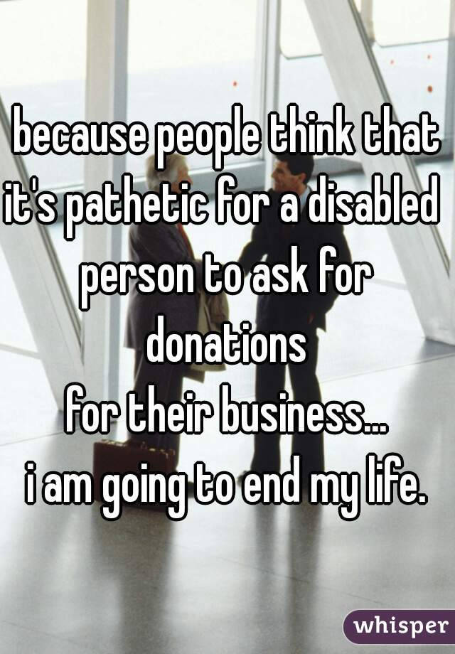 because people think that it's pathetic for a disabled  person to ask for donations  for their business... i am going to end my life.