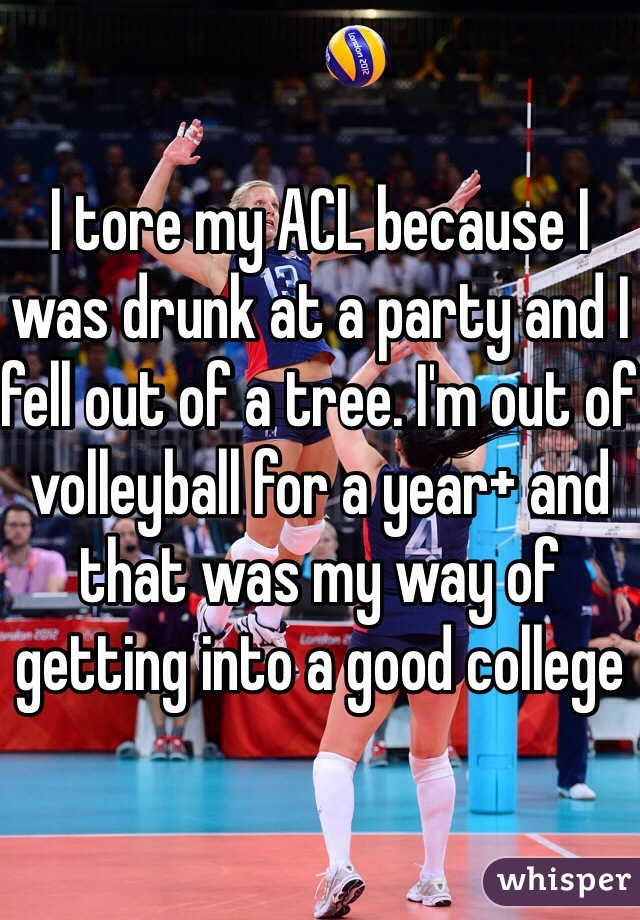 I tore my ACL because I was drunk at a party and I fell out of a tree. I'm out of volleyball for a year+ and that was my way of getting into a good college