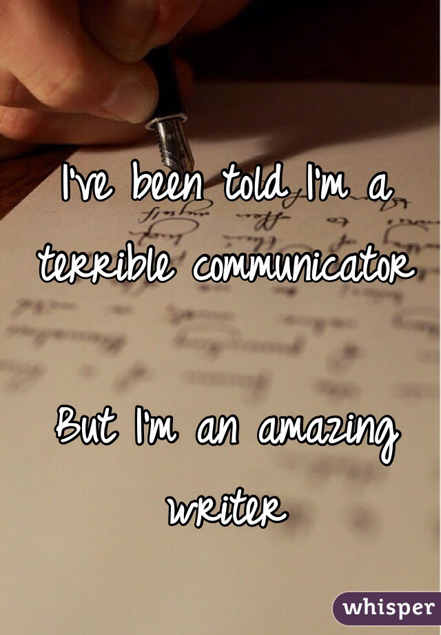 I've been told I'm a terrible communicator  But I'm an amazing writer