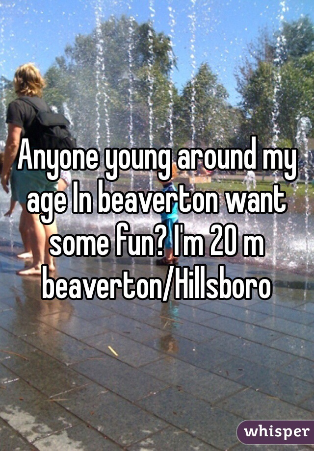 Anyone young around my age In beaverton want some fun? I'm 20 m beaverton/Hillsboro