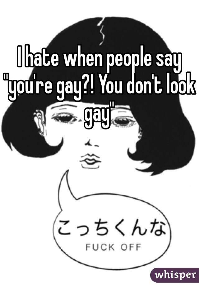 "I hate when people say ""you're gay?! You don't look gay"""