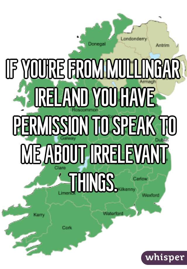 IF YOU'RE FROM MULLINGAR IRELAND YOU HAVE PERMISSION TO SPEAK TO ME ABOUT IRRELEVANT THINGS.