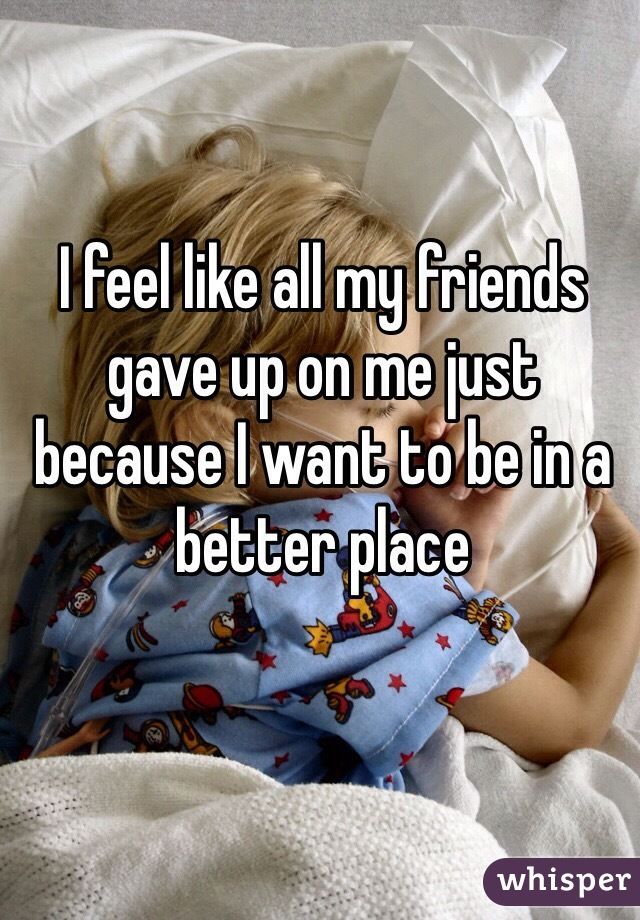 I feel like all my friends gave up on me just because I want to be in a better place