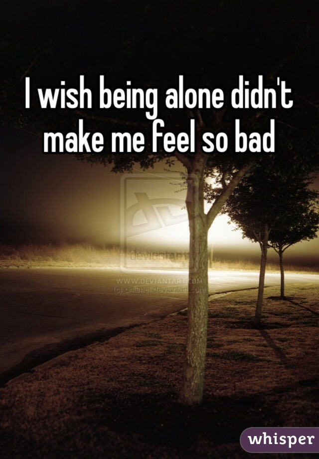 I wish being alone didn't make me feel so bad