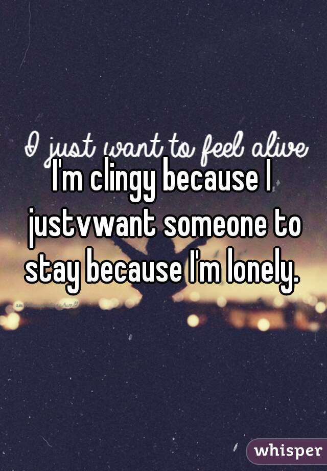 I'm clingy because I justvwant someone to stay because I'm lonely.