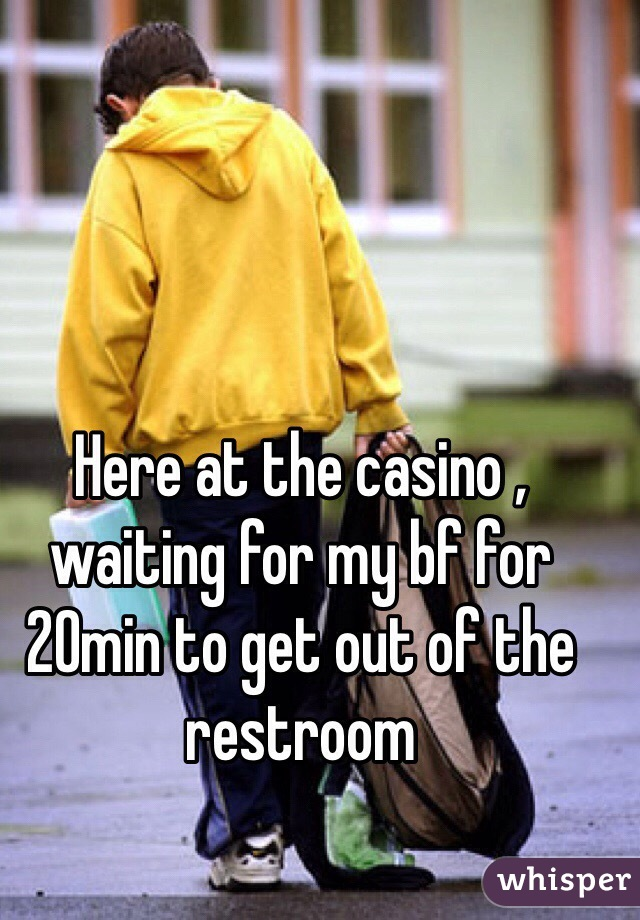 Here at the casino , waiting for my bf for 20min to get out of the restroom