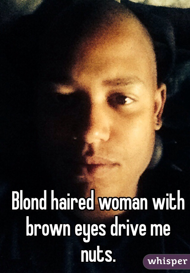 Blond haired woman with brown eyes drive me nuts.