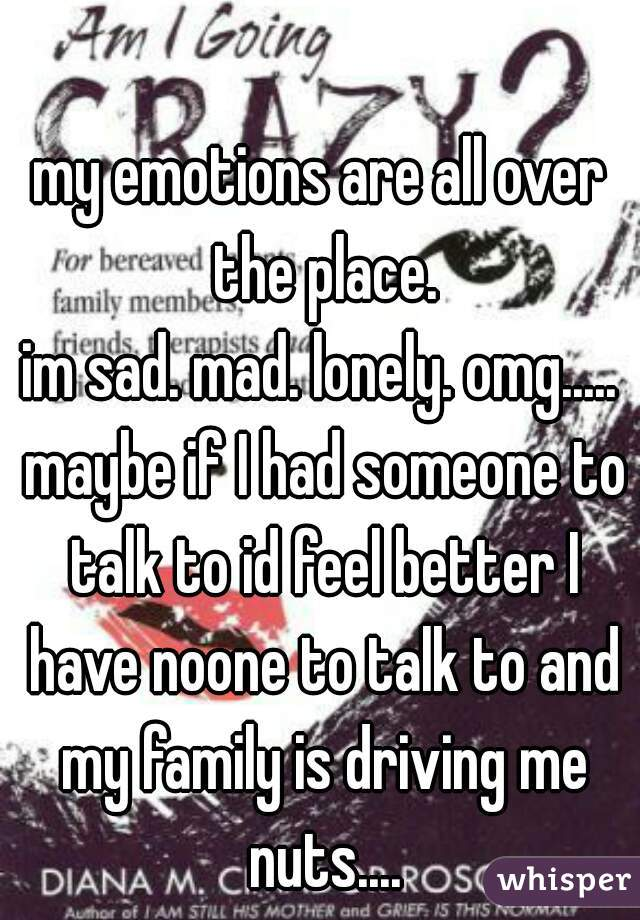 my emotions are all over the place. im sad. mad. lonely. omg..... maybe if I had someone to talk to id feel better I have noone to talk to and my family is driving me nuts....