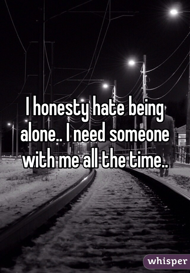 I honesty hate being alone.. I need someone with me all the time..