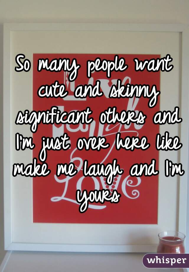 So many people want cute and skinny significant others and I'm just over here like make me laugh and I'm yours