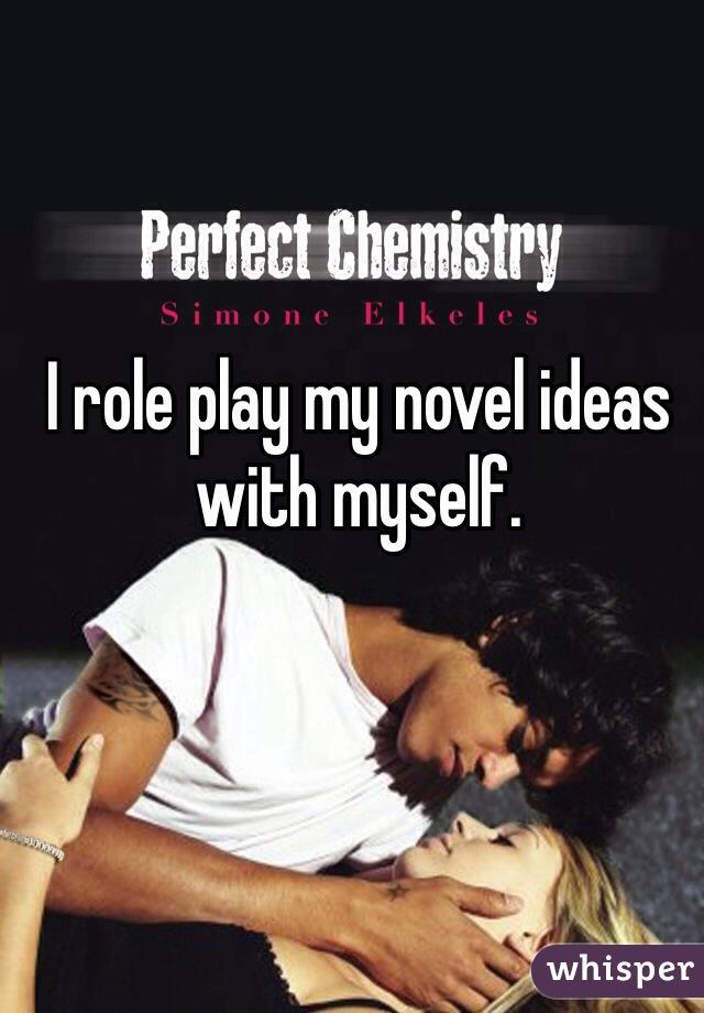I role play my novel ideas with myself.