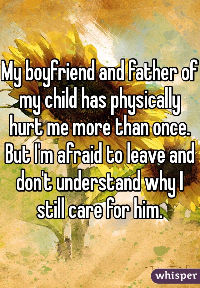 My boyfriend and father of my child has physically hurt me more than once. But I'm afraid to leave and don't understand why I still care for him.