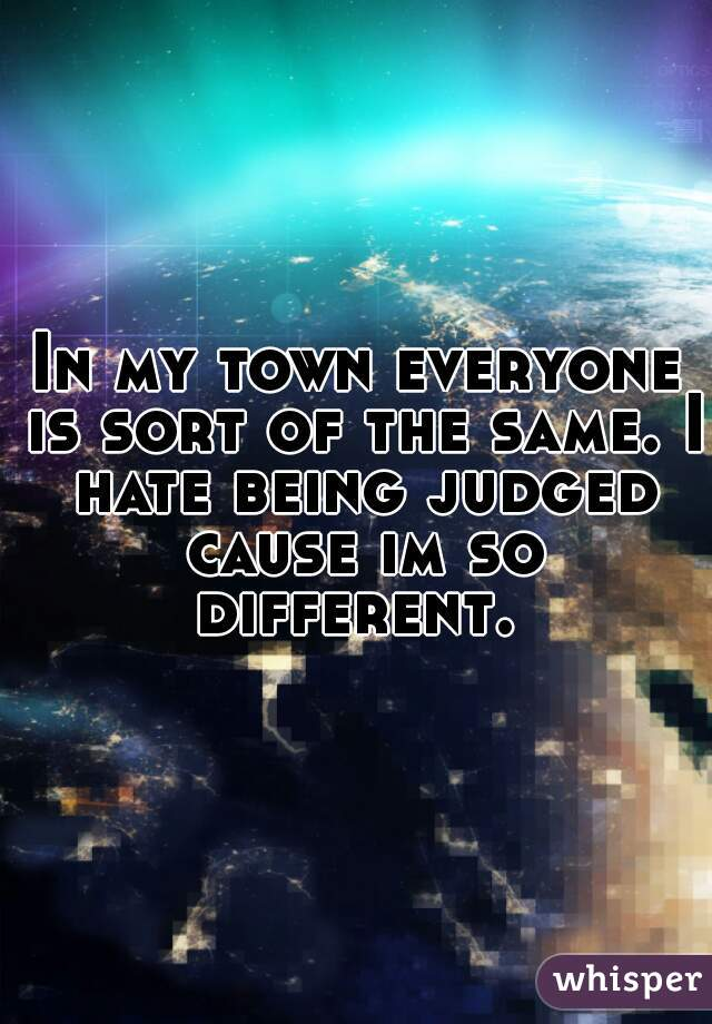 In my town everyone is sort of the same. I hate being judged cause im so different.