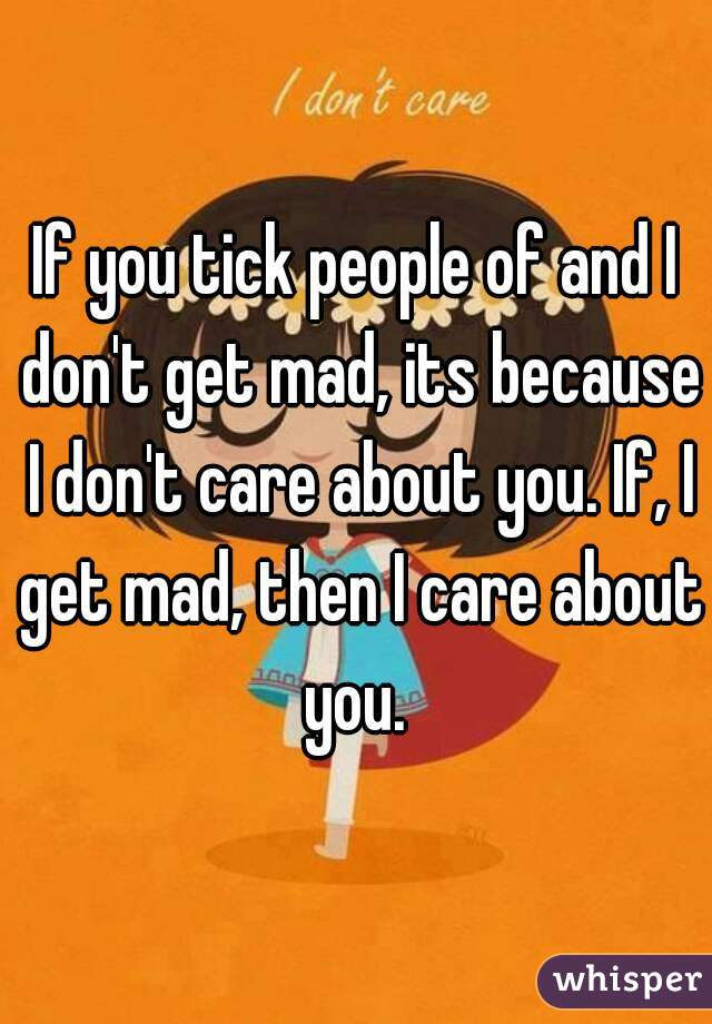 If you tick people of and I don't get mad, its because I don't care about you. If, I get mad, then I care about you.