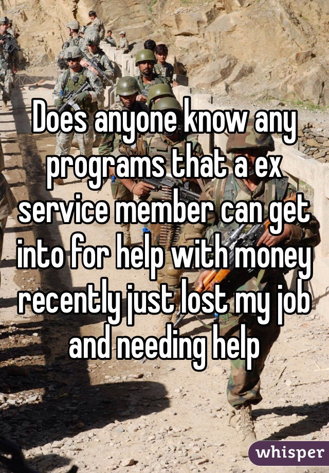 Does anyone know any programs that a ex service member can get into for help with money recently just lost my job and needing help
