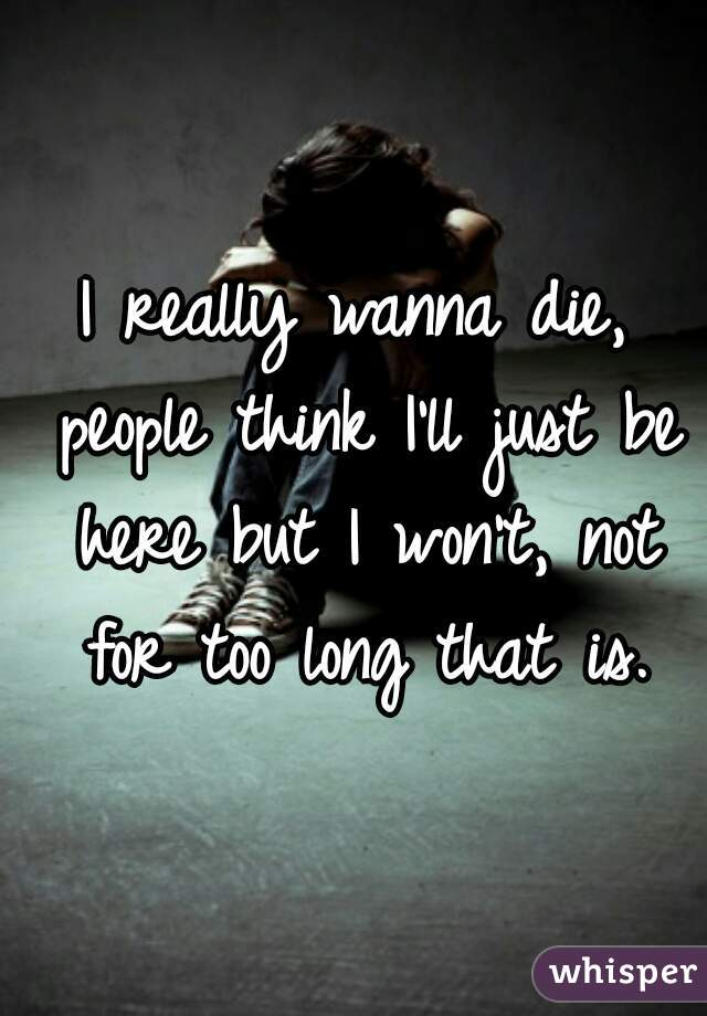 I really wanna die, people think I'll just be here but I won't, not for too long that is.