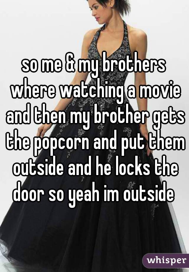 so me & my brothers where watching a movie and then my brother gets the popcorn and put them outside and he locks the door so yeah im outside