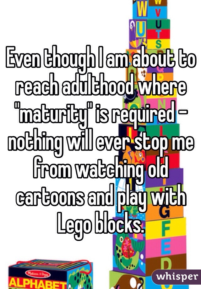 "Even though I am about to reach adulthood where ""maturity"" is required - nothing will ever stop me from watching old cartoons and play with Lego blocks."