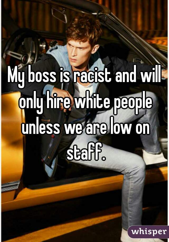 My boss is racist and will only hire white people unless we are low on staff.