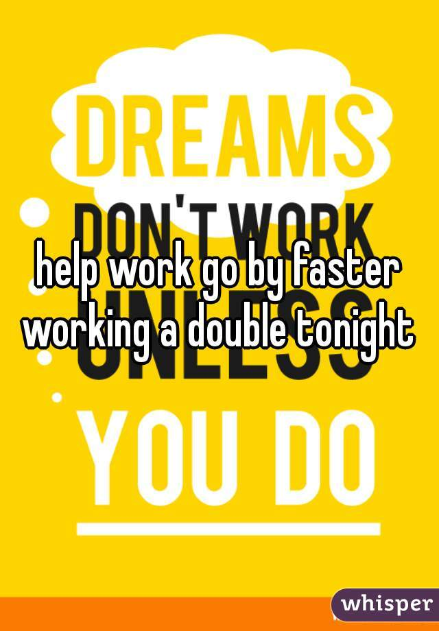 help work go by faster working a double tonight