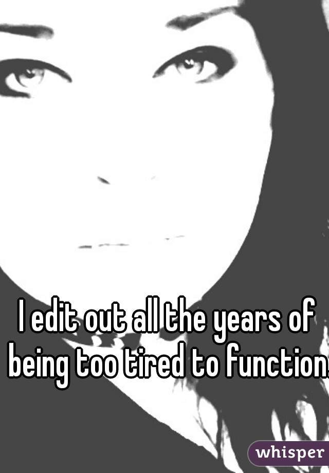 I edit out all the years of being too tired to function.