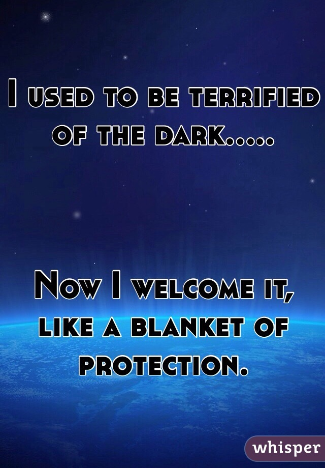 I used to be terrified of the dark.....    Now I welcome it, like a blanket of protection.