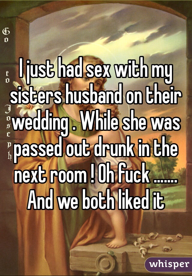 I just had sex with my sisters husband on their wedding . While she was passed out drunk in the next room ! Oh fuck ....... And we both liked it