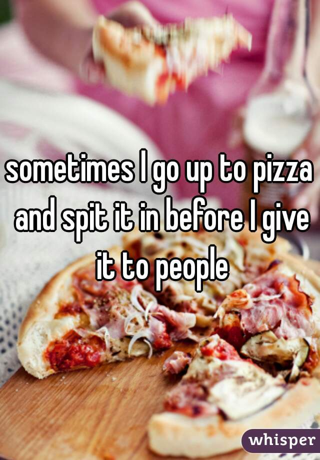 sometimes I go up to pizza and spit it in before I give it to people