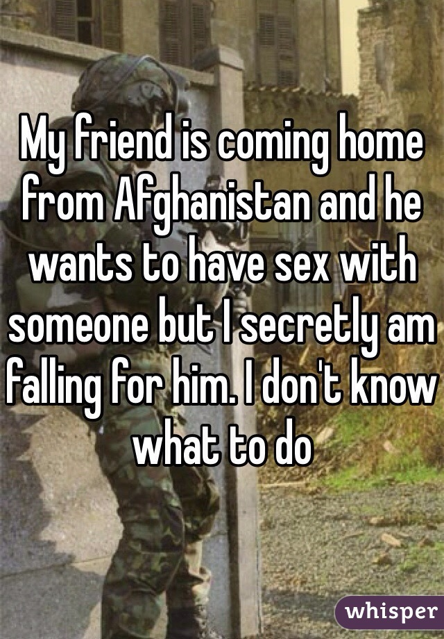 My friend is coming home from Afghanistan and he wants to have sex with someone but I secretly am falling for him. I don't know what to do