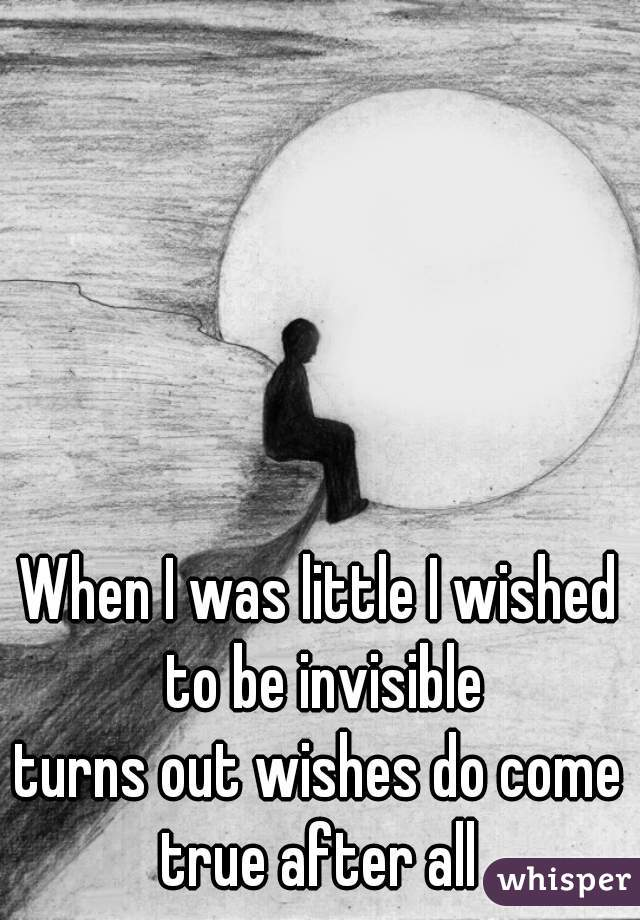 When I was little I wished  to be invisible turns out wishes do come  true after all