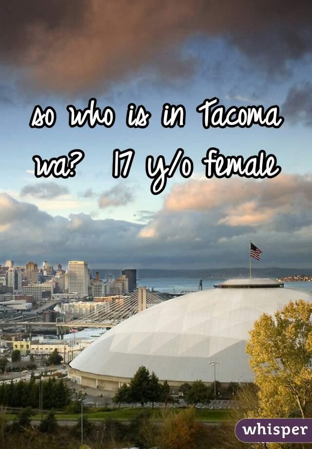 so who is in Tacoma wa?  17 y/o female