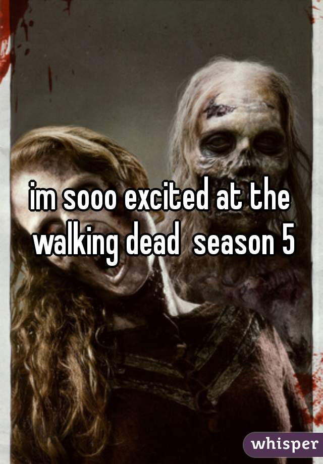 im sooo excited at the walking dead  season 5