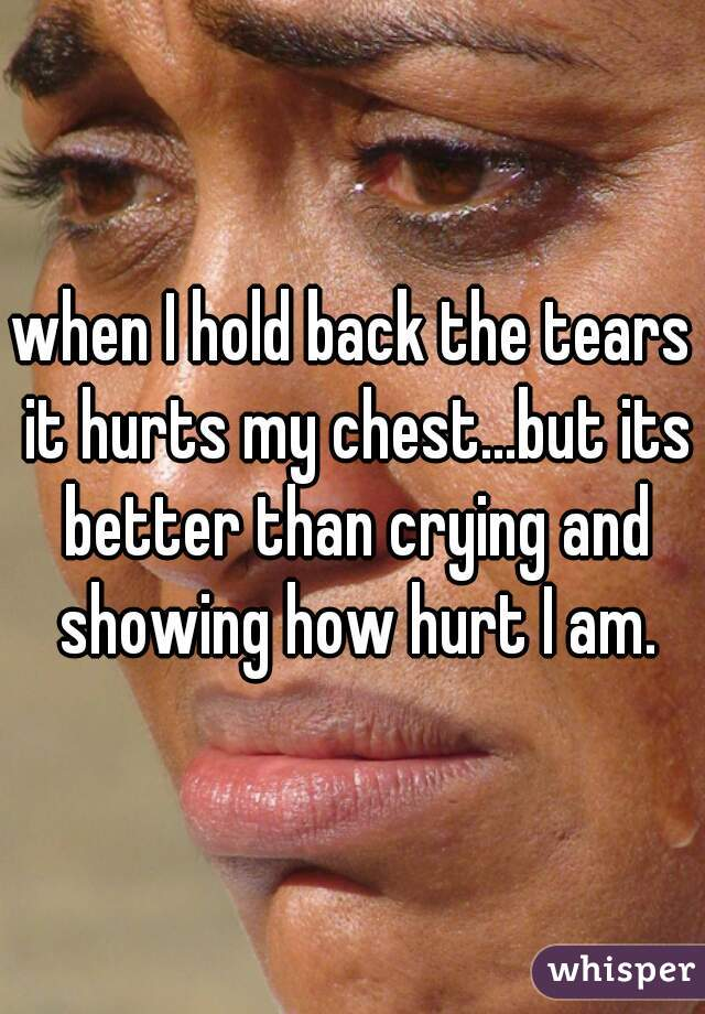 when I hold back the tears it hurts my chest...but its better than crying and showing how hurt I am.